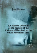 An Address Delivered at the Request of the Citizens of Hartford, on the 9th of November, 1835