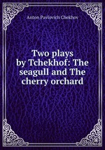 Two plays by Tchekhof: The seagull and The cherry orchard