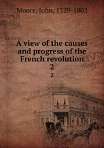 A view of the causes and progress of the French revolution.. 2