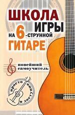 Школа игры на шестиструнной гитаре: новейший самоучитель: Просто и доступно