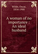 A woman of no importance : An ideal husband