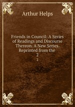 Friends in Council: A Series of Readings and Discourse Thereon. A New Series. Reprinted from the .. 2