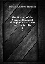 The History of the Norman Conquest of England: Its Causes and Its Results. 1