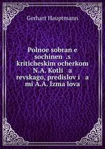 Polnoe sobrane sochinen.s kriticheskim ocherkom N.A. Kotli   a   revskago, predislovi   a   mi A.A. Izmalova