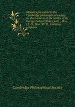 Обложка книги Memoirs presented to the Cambridge philosophical society on the occasion of the jubilee of Sir George Gabriel Stokes, bart., Hon. LL. D., Hon. SC. D., Lucasian professor