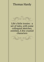 Life`s little ironies : a set of tales, with some colloquial sketches, entitled, A few crusted characters