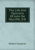 The Life And Opinions Of John De Wycliffe, D.D