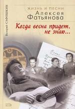 Когда весна придет, не знаю. Жизнь и песни Алексея Фатьянова