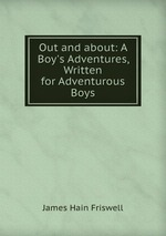 Out and about: A Boy`s Adventures, Written for Adventurous Boys