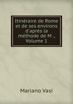Itinraire de Rome et de ses environs d`aprs la mthode de M ., Volume 1