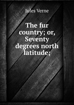 The fur country; or, Seventy degrees north latitude;