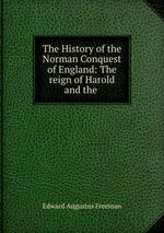 The History of the Norman Conquest of England: The reign of Harold and the