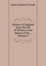 History of England from the fall of Wolsey to the defeat of the ., Volume 5