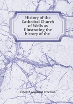 History of the Cathedral Church of Wells as illustrating the history of the