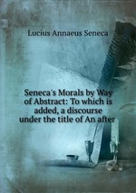 Обложка книги Seneca`s Morals by Way of Abstract: To which is added, a discourse under the title of An after .