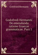 Godofredi Hermanni De emendanda ratione Graecae grammaticae. Pars 1