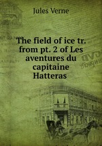 Обложка книги The field of ice tr. from pt. 2 of Les aventures du capitaine Hatteras .