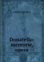 Guido Carocci. Donatello: memorie, opere Купить Книги-Диски.ру