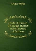 Fruits of Leisure: Or, Essays Written in the Intervals of Business