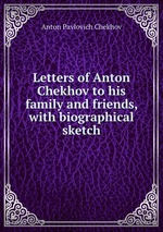 Letters of Anton Chekhov to his family and friends, with biographical sketch