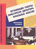 Организация работы заместителя директора начальных классов. Практические материалы: Пособие для завучей