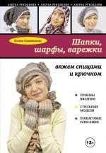 Елена Анатольевна Каминская. Шапки, шарфы, варежки. Вяжем спицами и крючком