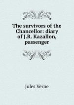 The survivors of the Chancellor: diary of J.R. Kazallon, passenger