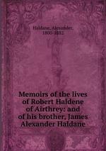 Memoirs of the lives of Robert Haldene of Airthrey: and of his brother, James Alexander Haldane