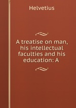 A treatise on man, his intellectual faculties and his education: A