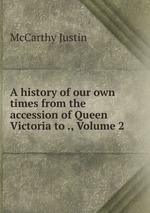 A history of our own times from the accession of Queen Victoria to ., Volume 2