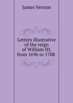 Letters illustrative of the reign of William III, from 1696 to 1708