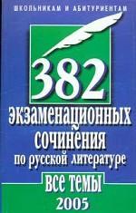 382 экзаменационных сочинения по русской литературе. Все темы 2005 г