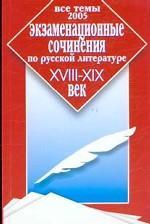 Экзаменационные сочинения по русской литературе. XVIII - XIX век. Все темы 2005 г