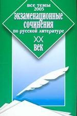 Экзаменационные сочинения по русской литературе. XX век. Все темы 2005 г
