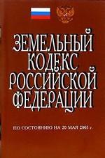 Земельный кодекс Российской Федерации. По состоянию на 20 мая 2005 г