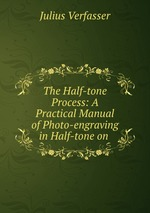 The Half-tone Process: A Practical Manual of Photo-engraving in Half-tone on