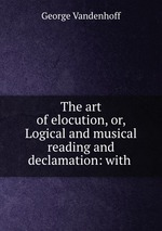 The art of elocution, or, Logical and musical reading and declamation: with