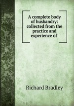 A complete body of husbandry: collected from the practice and experience of
