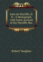 John de Wycliffe, D.D.: A Monograph, with Some Account of the Wycliffe Mss