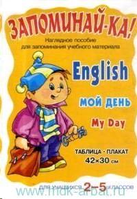 Запоминай-ка. English. My day. Мой день. Наглядное пособие для запонимания учебного материала. Таблица-плакат для учащихся 2-5 классов
