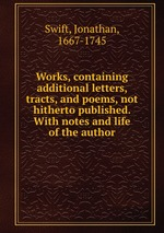 Works, containing additional letters, tracts, and poems, not hitherto published. With notes and life of the author