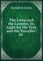 The Lamp and the Lantern, Or, Light for the Tent and the Traveller: Or