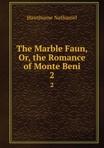 The Marble Faun, Or, the Romance of Monte Beni. 2