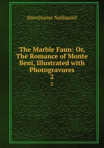 The Marble Faun: Or, The Romance of Monte Beni, Illustrated with Photogravures. 2