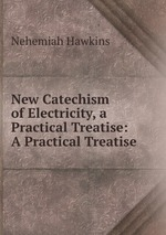 New Catechism of Electricity, a Practical Treatise: A Practical Treatise