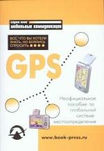 GPS: Все, что Вы хотели знать, но боялись спросить. Неофициальное пособие по глобальной системе местоопределения