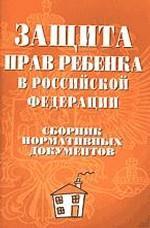 Защита прав ребенка в Российской Федерации. Сборник нормативных документов