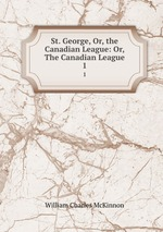 St. George, Or, the Canadian League: Or, The Canadian League.. 1