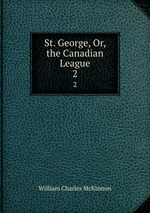 St. George, Or, the Canadian League. 2