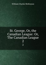 St. George, Or, the Canadian League: Or, The Canadian League.. 2